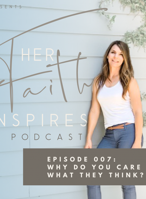 Her Faith Inspires 007: Why do you care what they think?