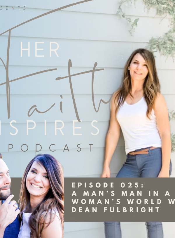 HER FAITH INSPIRES 025 : A Man's Man In A Woman's World with Dean Fulbright