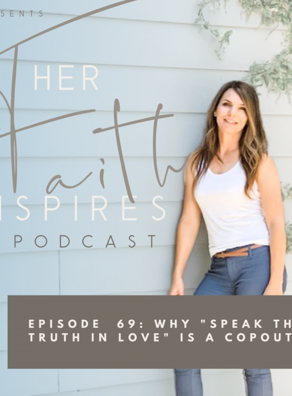 "HER FAITH INSPIRES 69 : Why ""speak the truth in love"" is a copout"