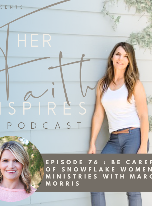 HER FAITH INSPIRES 76 : Be careful of snowflake women's ministries with Marcie Morris