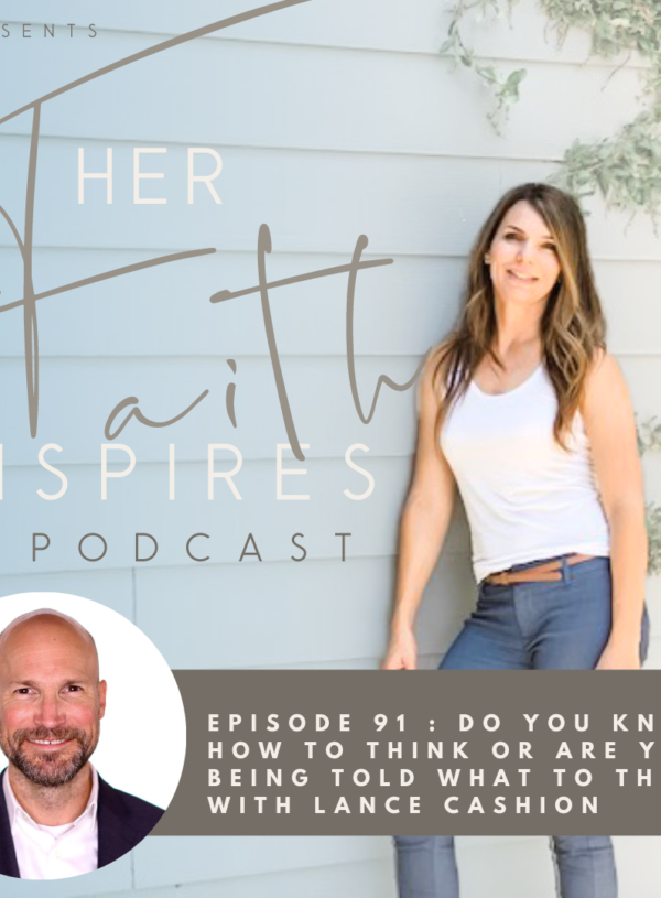 HER FAITH INSPIRES 91 : Do you know how to think or are you being told what to think? With Lance Cashion